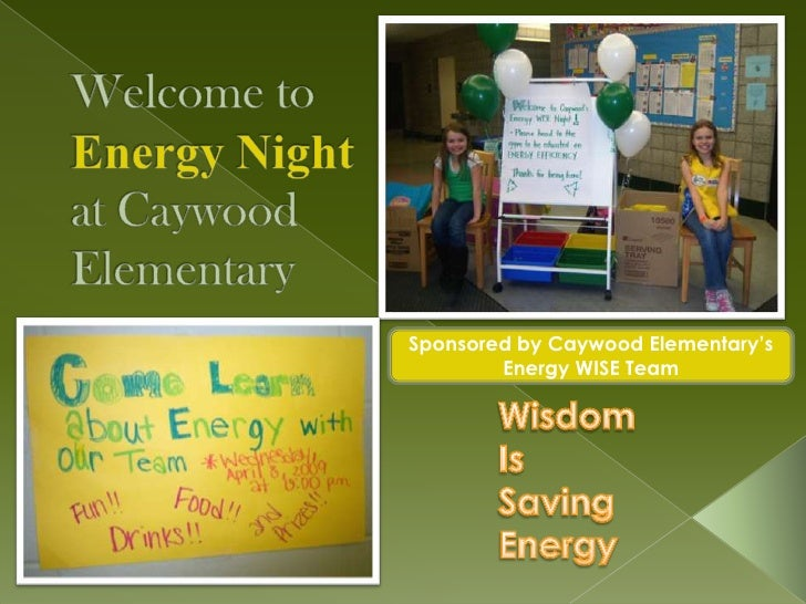 Welcome to Energy Night at Caywood Elementary<br />Sponsored by Caywood Elementary's Energy WISE Team<br />Wisdom<br />Is<...