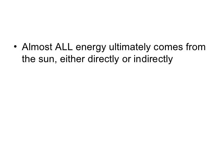• Almost ALL energy ultimately comes from  the sun, either directly or indirectly
