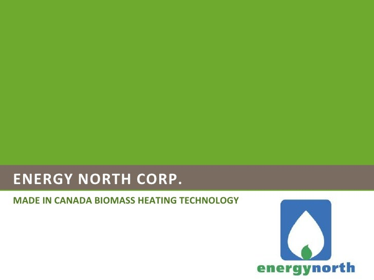 ENERGY NORTH<br />MADE IN CANADA BIOMASS HEATING TECHNOLOGY<br />