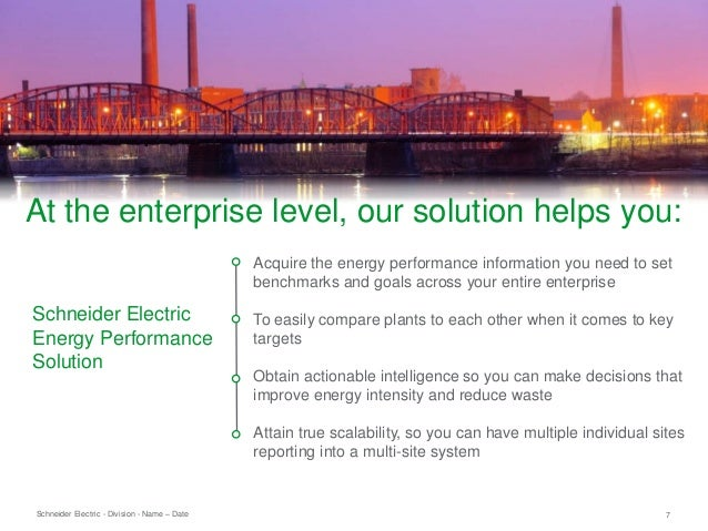 Schneider Electric 7- Division - Name – Date Acquire the energy performance information you need to set benchmarks and goa...