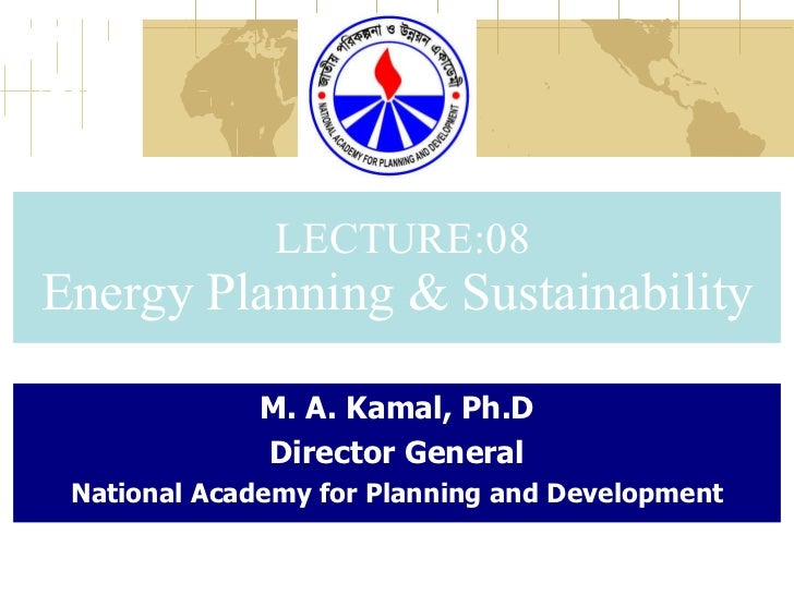 LECTURE:08 Energy Planning & Sustainability M. A. Kamal, Ph.D Director General National Academy for Planning and Development