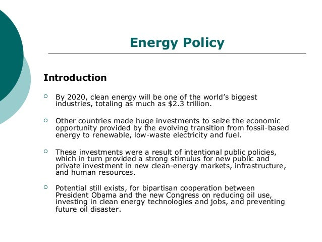 Energy PolicyIntroduction   By 2020, clean energy will be one of the world's biggest    industries, totaling as much as $...