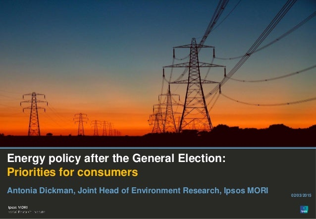 Energy policy after the General Election: Priorities for consumers Antonia Dickman, Joint Head of Environment Research, Ip...