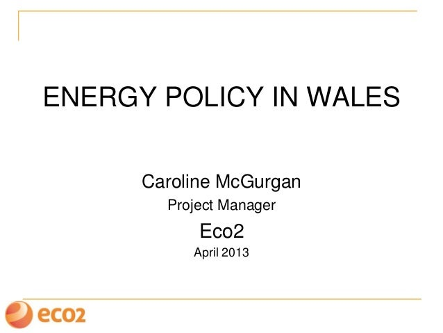 ENERGY POLICY IN WALESCaroline McGurganProject ManagerEco2April 2013