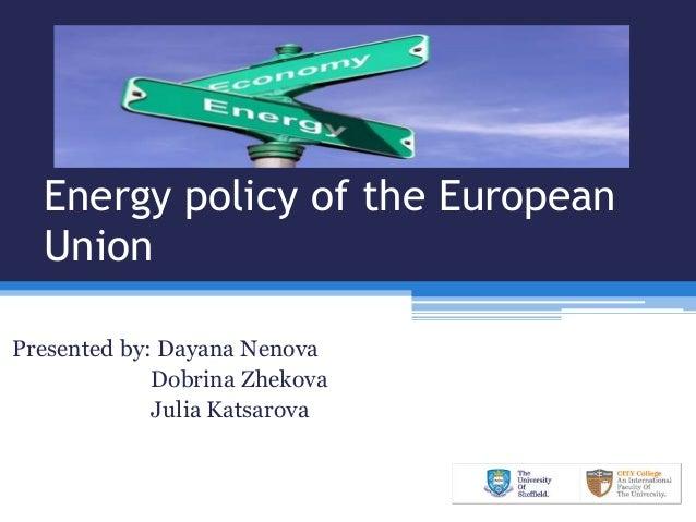 Energy policy of the European Union Presented by: Dayana Nenova Dobrina Zhekova Julia Katsarova