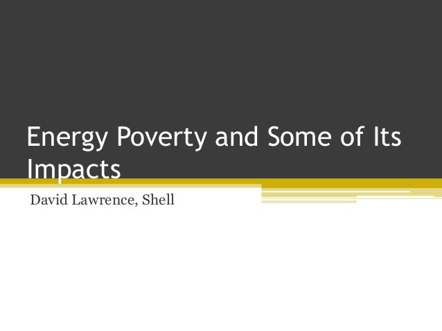 Energy Poverty and Some of Its Impacts David Lawrence, Shell