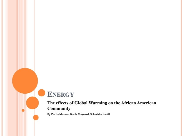 Energy<br />The Effects of Global Warming on the African American Community<br />By Portia Mazone, Karla Maynard and Schn...