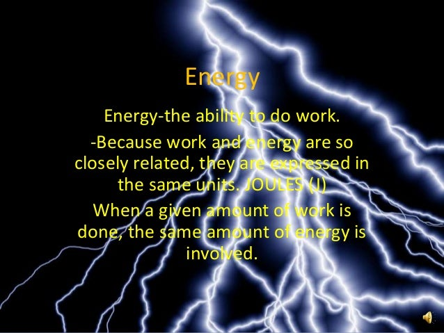 Energy    Energy-the ability to do work.  -Because work and energy are soclosely related, they are expressed in     the sa...