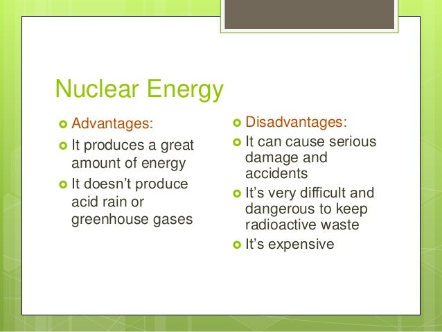 Nuclear Energy  Advantages:  It produces a great amount of energy  It doesn't produce acid rain or greenhouse gases  D...