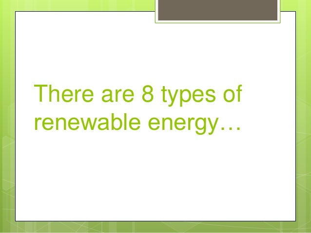 There are 8 types of renewable energy…
