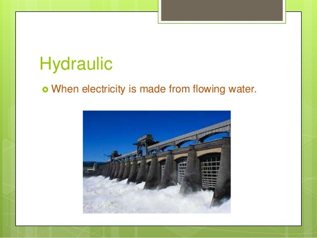 Hydraulic  When electricity is made from flowing water.