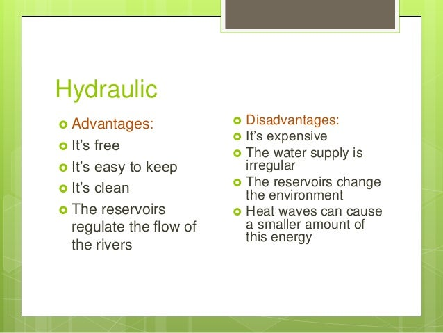 Hydraulic  Advantages:  It's free  It's easy to keep  It's clean  The reservoirs regulate the flow of the rivers  Di...