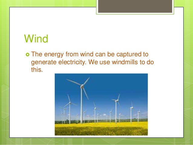 Wind  The energy from wind can be captured to generate electricity. We use windmills to do this.