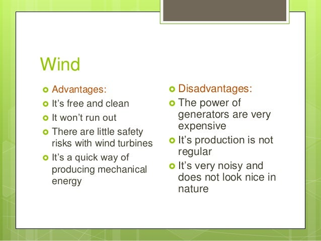 Wind  Advantages:  It's free and clean  It won't run out  There are little safety risks with wind turbines  It's a qu...