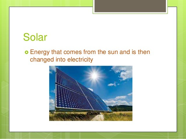 Solar  Energy that comes from the sun and is then changed into electricity