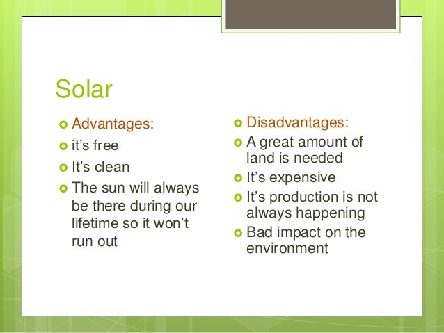 Solar  Advantages:  it's free  It's clean  The sun will always be there during our lifetime so it won't run out  Disa...