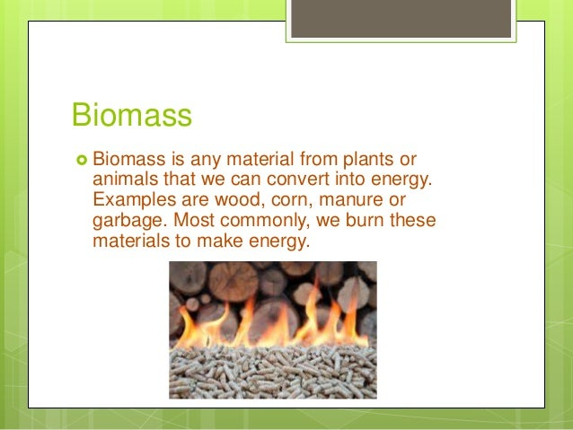 Biomass  Biomass is any material from plants or animals that we can convert into energy. Examples are wood, corn, manure ...