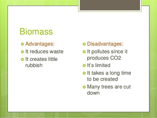 Biomass  Advantages:  It reduces waste  It creates little rubbish  Disadvantages:  It pollutes since it produces CO2 ...