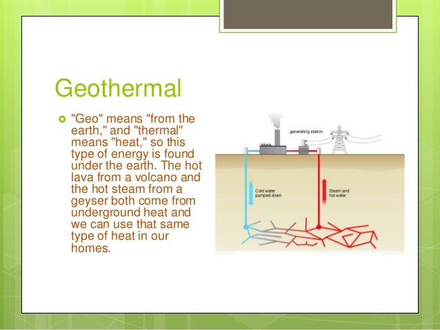 """Geothermal  """"Geo"""" means """"from the earth,"""" and """"thermal"""" means """"heat,"""" so this type of energy is found under the earth. Th..."""