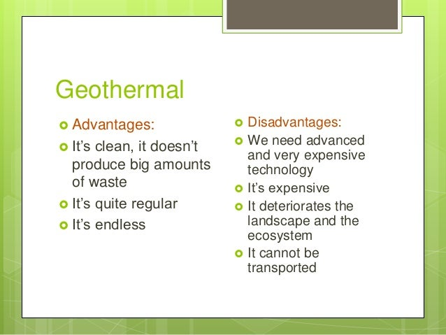 Geothermal  Advantages:  It's clean, it doesn't produce big amounts of waste  It's quite regular  It's endless  Disad...