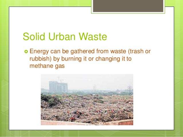 Solid Urban Waste  Energy can be gathered from waste (trash or rubbish) by burning it or changing it to methane gas