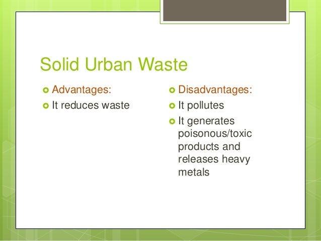 Solid Urban Waste  Advantages:  It reduces waste  Disadvantages:  It pollutes  It generates poisonous/toxic products ...