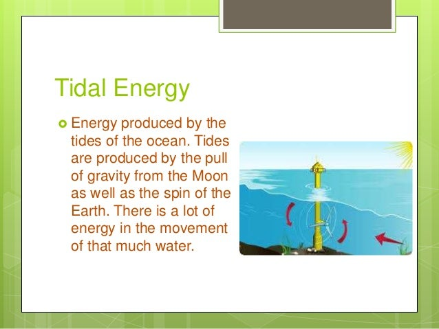 Tidal Energy  Energy produced by the tides of the ocean. Tides are produced by the pull of gravity from the Moon as well ...