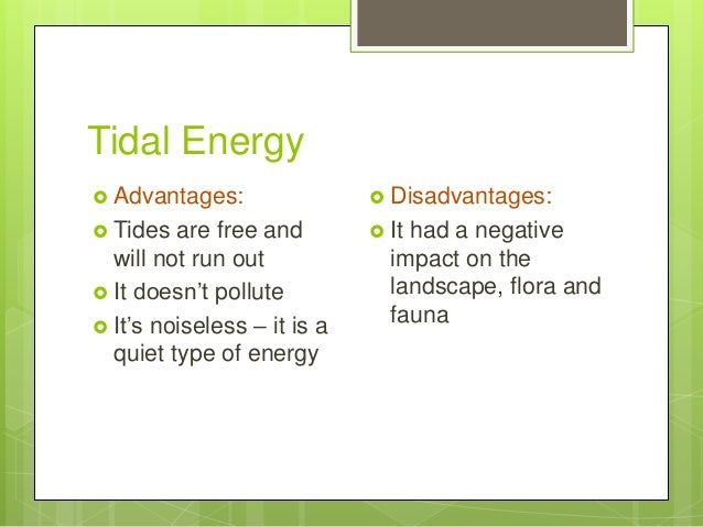 Tidal Energy  Advantages:  Tides are free and will not run out  It doesn't pollute  It's noiseless – it is a quiet typ...