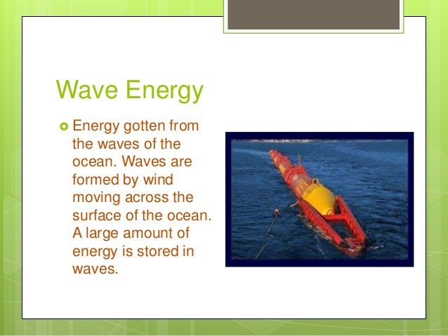 Wave Energy  Energy gotten from the waves of the ocean. Waves are formed by wind moving across the surface of the ocean. ...