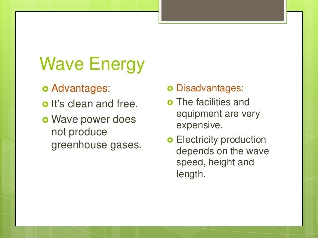Wave Energy  Advantages:  It's clean and free.  Wave power does not produce greenhouse gases.  Disadvantages:  The fa...