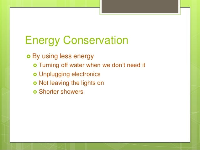 Energy Conservation  By using less energy  Turning off water when we don't need it  Unplugging electronics  Not leavin...
