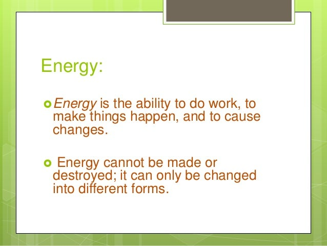 Energy: Energy is the ability to do work, to make things happen, and to cause changes.  Energy cannot be made or destroy...