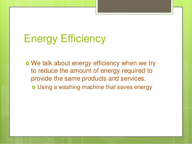 Energy Efficiency  We talk about energy efficiency when we try to reduce the amount of energy required to provide the sam...