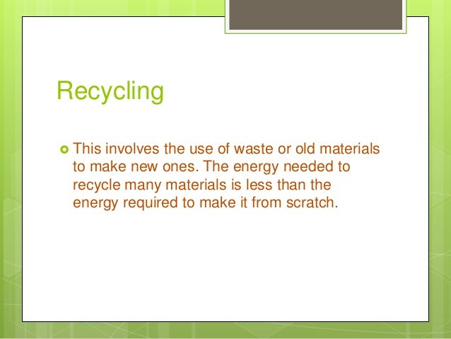 Recycling  This involves the use of waste or old materials to make new ones. The energy needed to recycle many materials ...