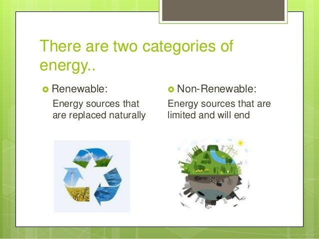 There are two categories of energy..  Renewable: Energy sources that are replaced naturally  Non-Renewable: Energy sourc...