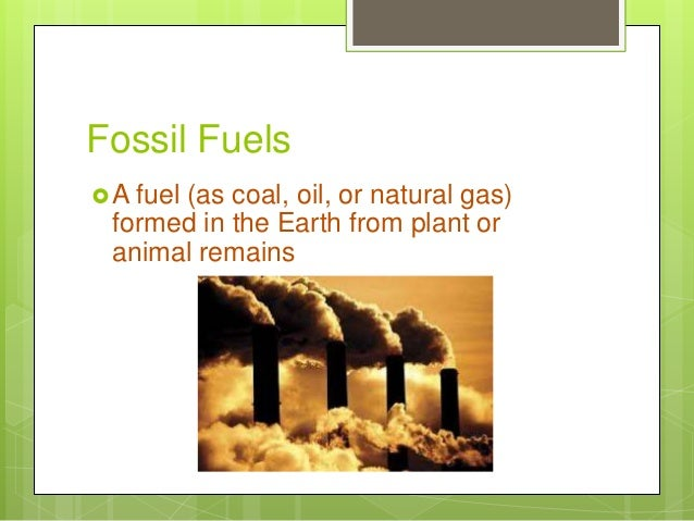 Fossil Fuels A fuel (as coal, oil, or natural gas) formed in the Earth from plant or animal remains