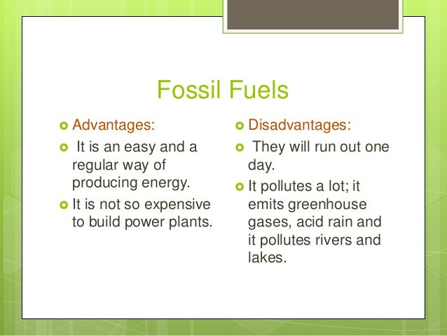Fossil Fuels  Advantages:  It is an easy and a regular way of producing energy.  It is not so expensive to build power ...