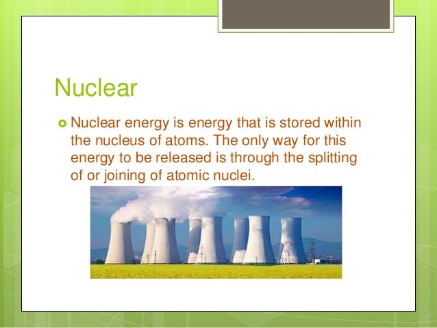 Nuclear  Nuclear energy is energy that is stored within the nucleus of atoms. The only way for this energy to be released...