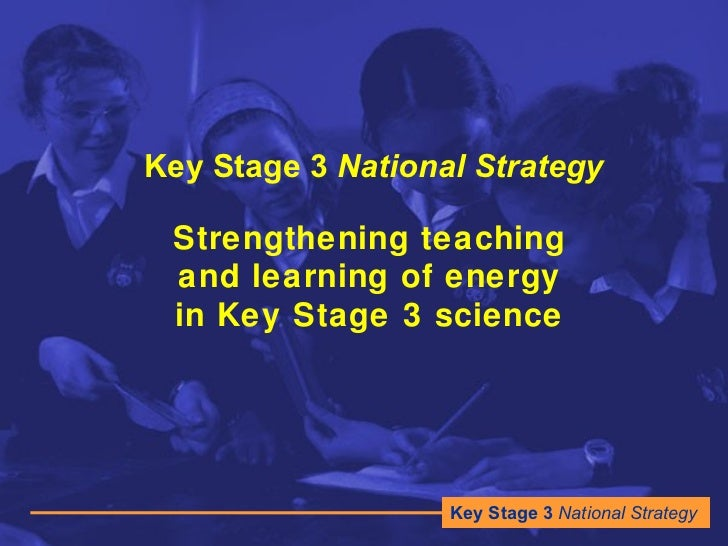 Key Stage 3  National Strategy Strengthening teaching and learning of energy in Key Stage 3 science