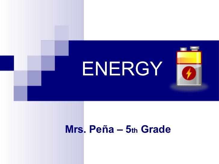 ENERGY Mrs. Peña – 5 th  Grade