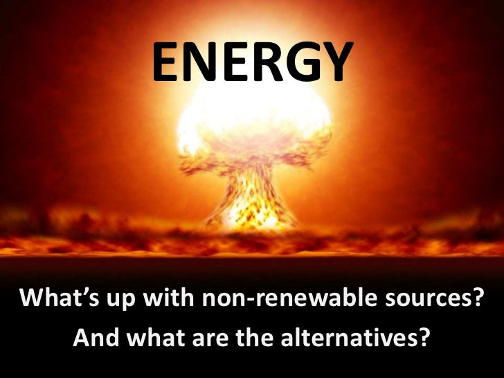 ENERGYWhat's up with non-renewable sources?   And what are the alternatives?