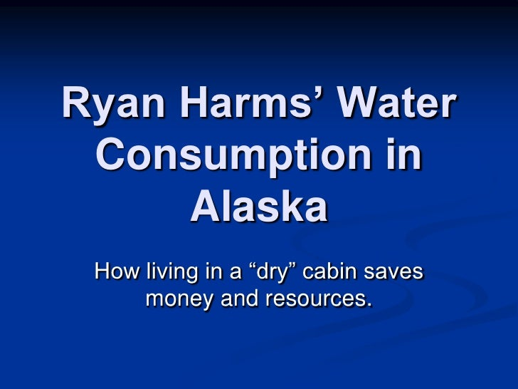 """Ryan Harms' Water Consumption in Alaska<br />How living in a """"dry"""" cabin saves money and resources.  <br />"""