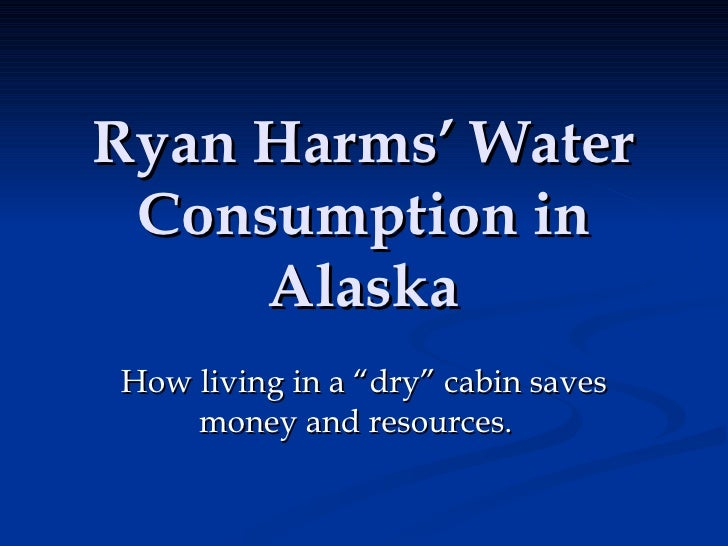 """Ryan Harms' Water Consumption in Alaska How living in a """"dry"""" cabin saves money and resources."""