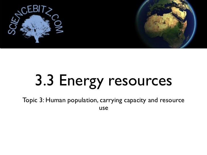 3.3 Energy resourcesTopic 3: Human population, carrying capacity and resource                          use