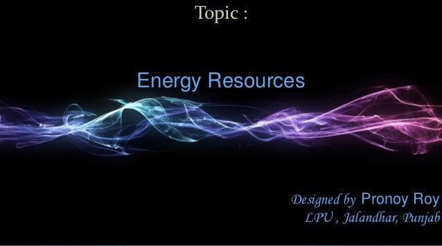 Topic :Energy Resources               Designed by Pronoy Roy                 LPU , Jalandhar, Punjab