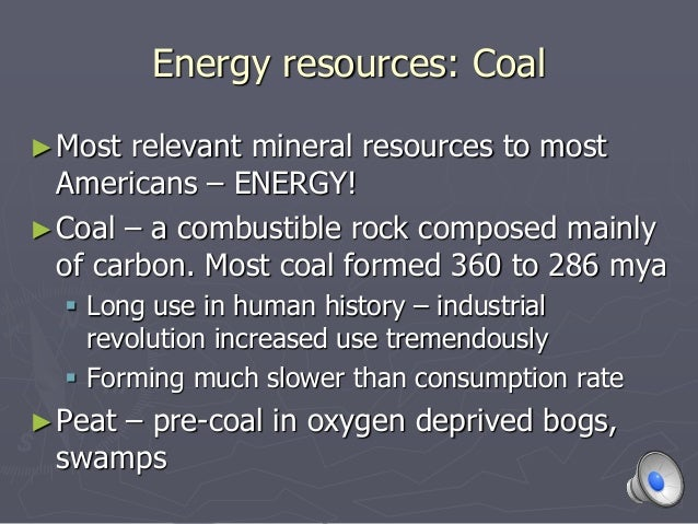 Energy resources: Coal ►Most relevant mineral resources to most Americans – ENERGY! ►Coal – a combustible rock composed ma...
