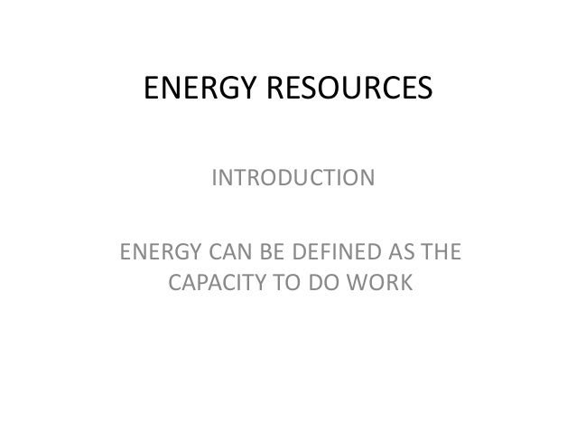 ENERGY RESOURCES INTRODUCTION ENERGY CAN BE DEFINED AS THE CAPACITY TO DO WORK