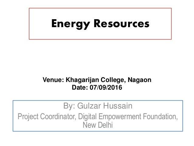 Energy Resources By: Gulzar Hussain Project Coordinator, Digital Empowerment Foundation, New Delhi Venue: Khagarijan Colle...