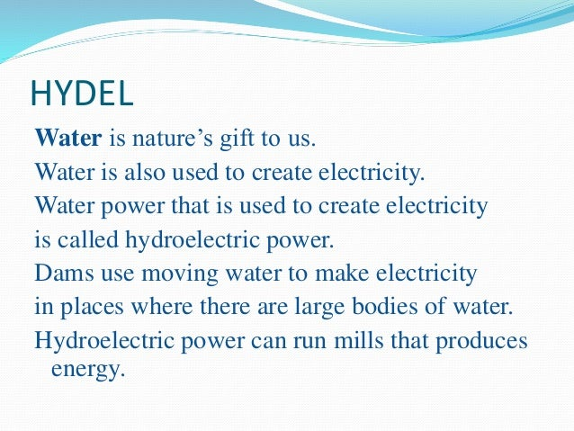 HYDEL Water is nature's gift to us. Water is also used to create electricity. Water power that is used to create electrici...