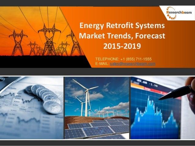 Energy Retrofit Systems Market Trends, Forecast 2015-2019 TELEPHONE: +1 (855) 711-1555 E-MAIL: sales@researchbeam.com